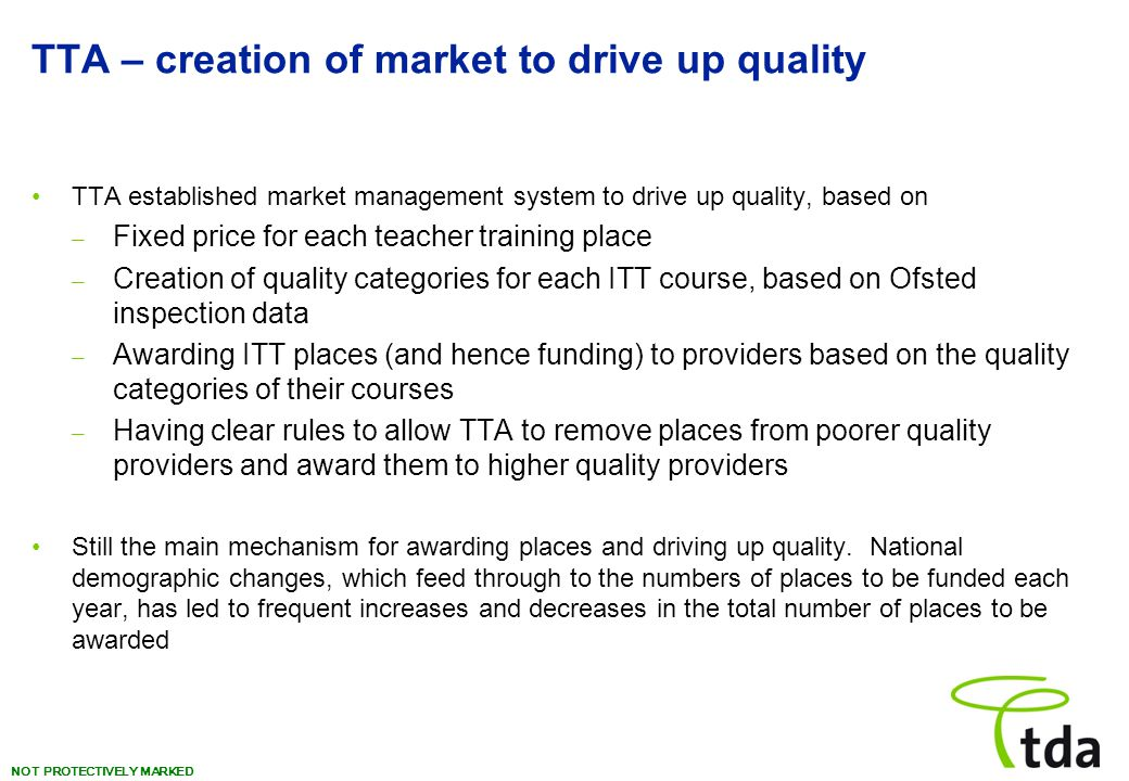 NOT PROTECTIVELY MARKED TTA – creation of market to drive up quality TTA established market management system to drive up quality, based on – Fixed price for each teacher training place – Creation of quality categories for each ITT course, based on Ofsted inspection data – Awarding ITT places (and hence funding) to providers based on the quality categories of their courses – Having clear rules to allow TTA to remove places from poorer quality providers and award them to higher quality providers Still the main mechanism for awarding places and driving up quality.