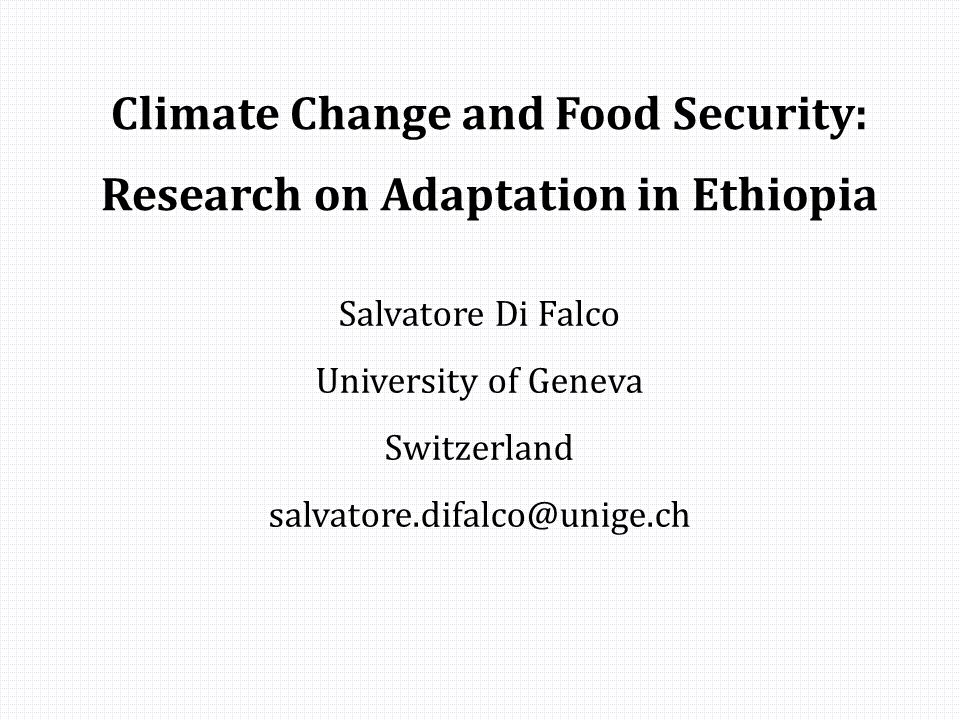 Climate Change and Food Security: Research on Adaptation in Ethiopia Salvatore Di Falco University of Geneva Switzerland salvatore.difalco@unige.ch