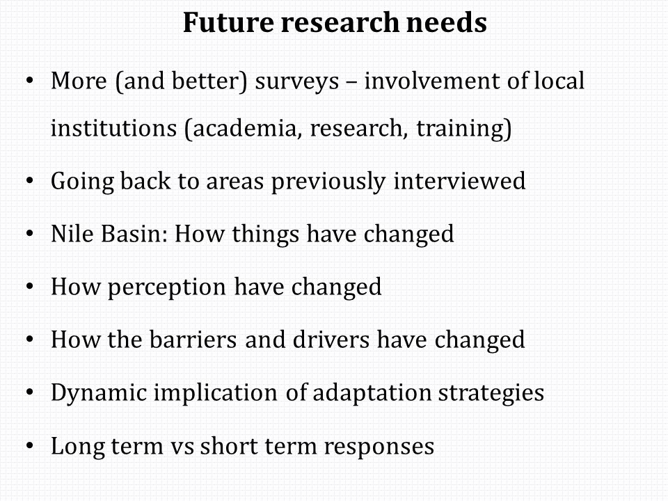 Future research needs More (and better) surveys – involvement of local institutions (academia, research, training) Going back to areas previously interviewed Nile Basin: How things have changed How perception have changed How the barriers and drivers have changed Dynamic implication of adaptation strategies Long term vs short term responses