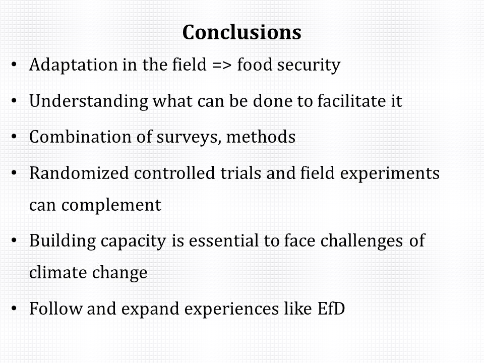 Conclusions Adaptation in the field => food security Understanding what can be done to facilitate it Combination of surveys, methods Randomized controlled trials and field experiments can complement Building capacity is essential to face challenges of climate change Follow and expand experiences like EfD