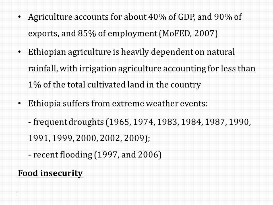 8 Agriculture accounts for about 40% of GDP, and 90% of exports, and 85% of employment (MoFED, 2007) Ethiopian agriculture is heavily dependent on natural rainfall, with irrigation agriculture accounting for less than 1% of the total cultivated land in the country Ethiopia suffers from extreme weather events: - frequent droughts (1965, 1974, 1983, 1984, 1987, 1990, 1991, 1999, 2000, 2002, 2009); - recent flooding (1997, and 2006) Food insecurity