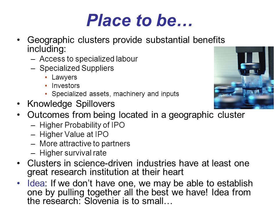 Place to be… Geographic clusters provide substantial benefits including: –Access to specialized labour –Specialized Suppliers Lawyers Investors Specialized assets, machinery and inputs Knowledge Spillovers Outcomes from being located in a geographic cluster –Higher Probability of IPO –Higher Value at IPO –More attractive to partners –Higher survival rate Clusters in science-driven industries have at least one great research institution at their heart Idea: If we don't have one, we may be able to establish one by pulling together all the best we have.