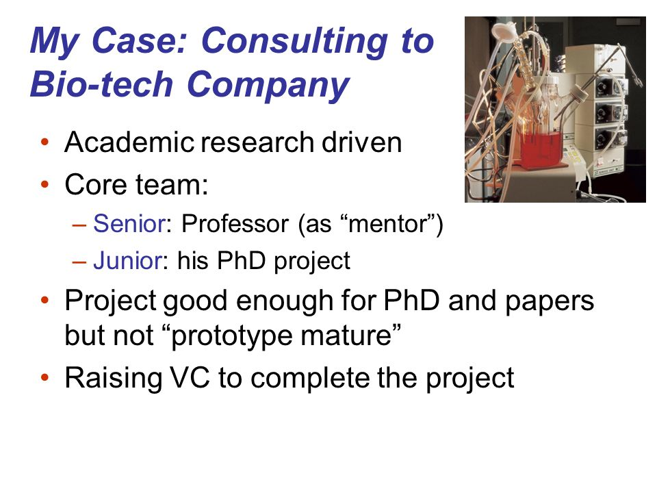 My Case: Consulting to Bio-tech Company Academic research driven Core team: –Senior: Professor (as mentor ) –Junior: his PhD project Project good enough for PhD and papers but not prototype mature Raising VC to complete the project