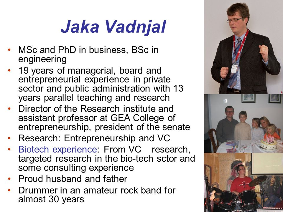 Jaka Vadnjal MSc and PhD in business, BSc in engineering 19 years of managerial, board and entrepreneurial experience in private sector and public adm
