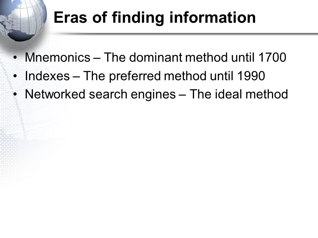 Eras of finding information Mnemonics – The dominant method until 1700 Indexes – The preferred method until 1990 Networked search engines – The ideal method