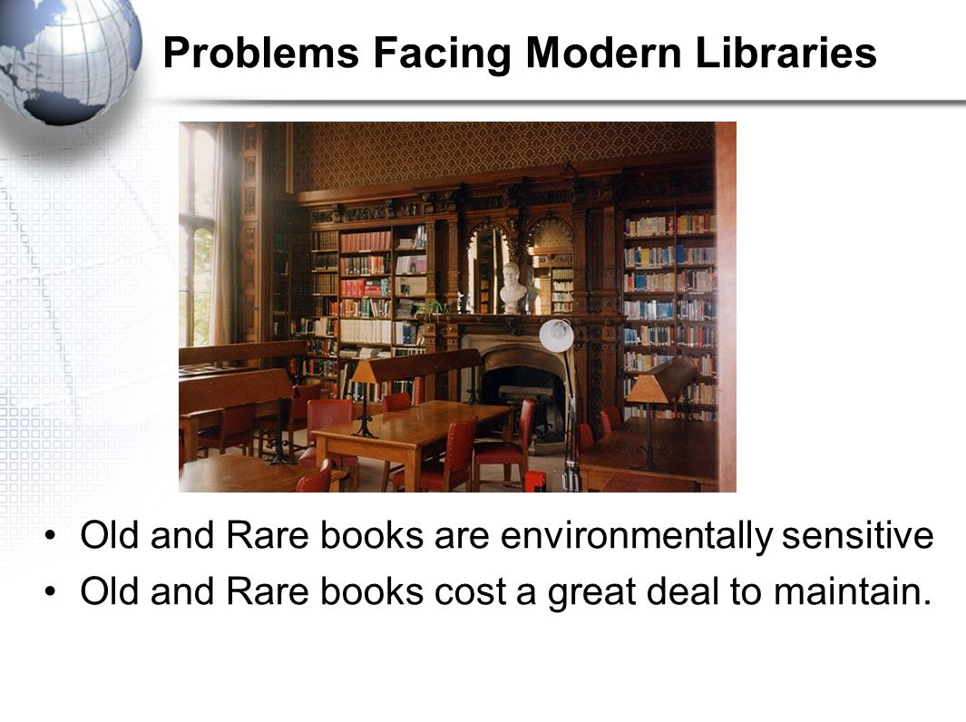 Problems Facing Modern Libraries Old and Rare books are environmentally sensitive Old and Rare books cost a great deal to maintain.