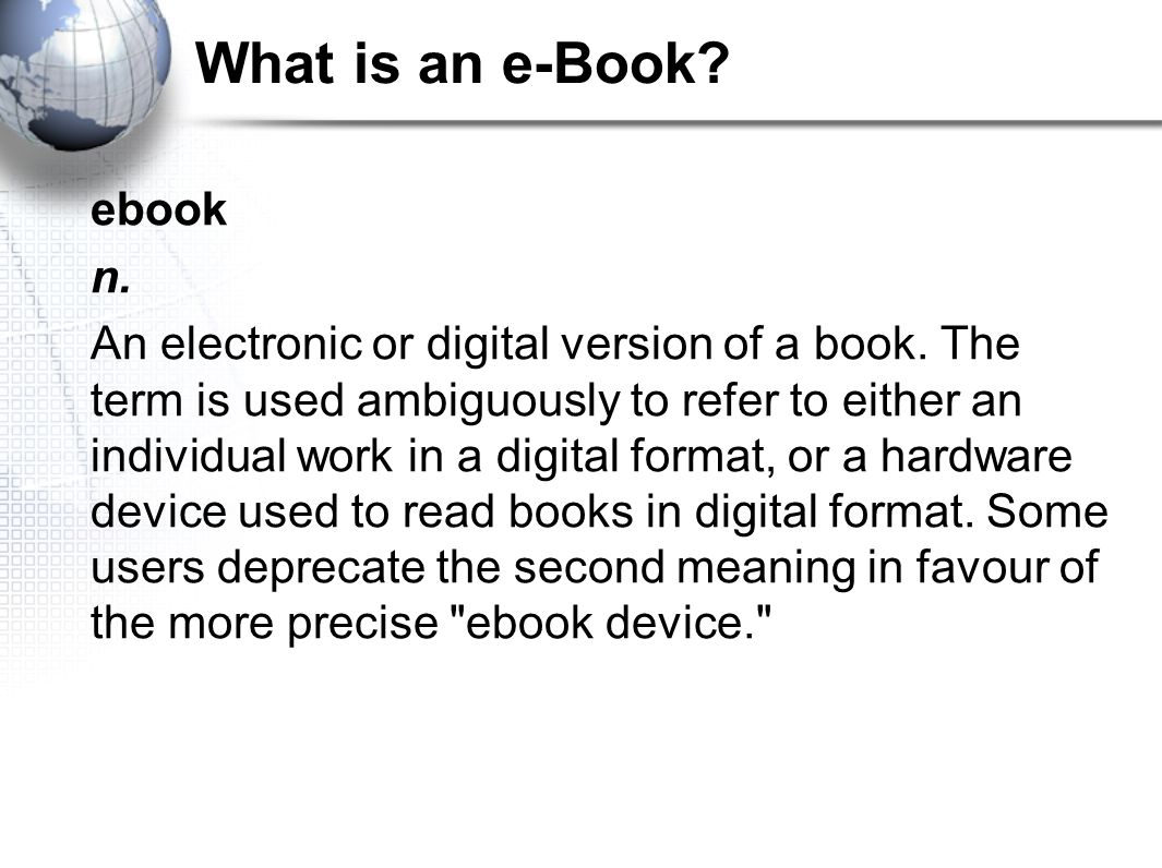 What is an e-Book.ebook n. An electronic or digital version of a book.