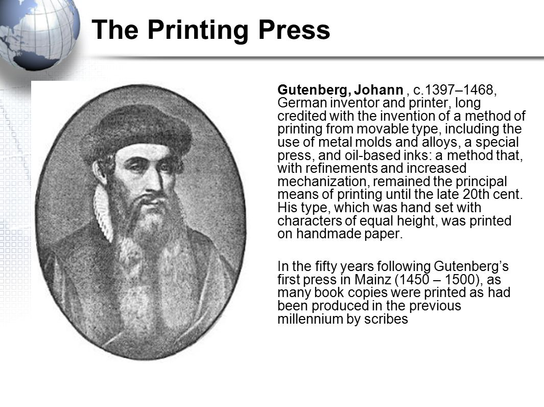 The Printing Press Gutenberg, Johann, c.1397–1468, German inventor and printer, long credited with the invention of a method of printing from movable type, including the use of metal molds and alloys, a special press, and oil-based inks: a method that, with refinements and increased mechanization, remained the principal means of printing until the late 20th cent.