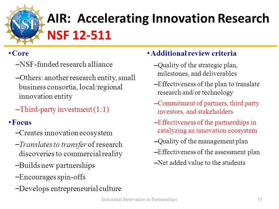 AIR: Accelerating Innovation Research NSF 12-511 Additional review criteria –Quality of the strategic plan, milestones, and deliverables –Effectivenes