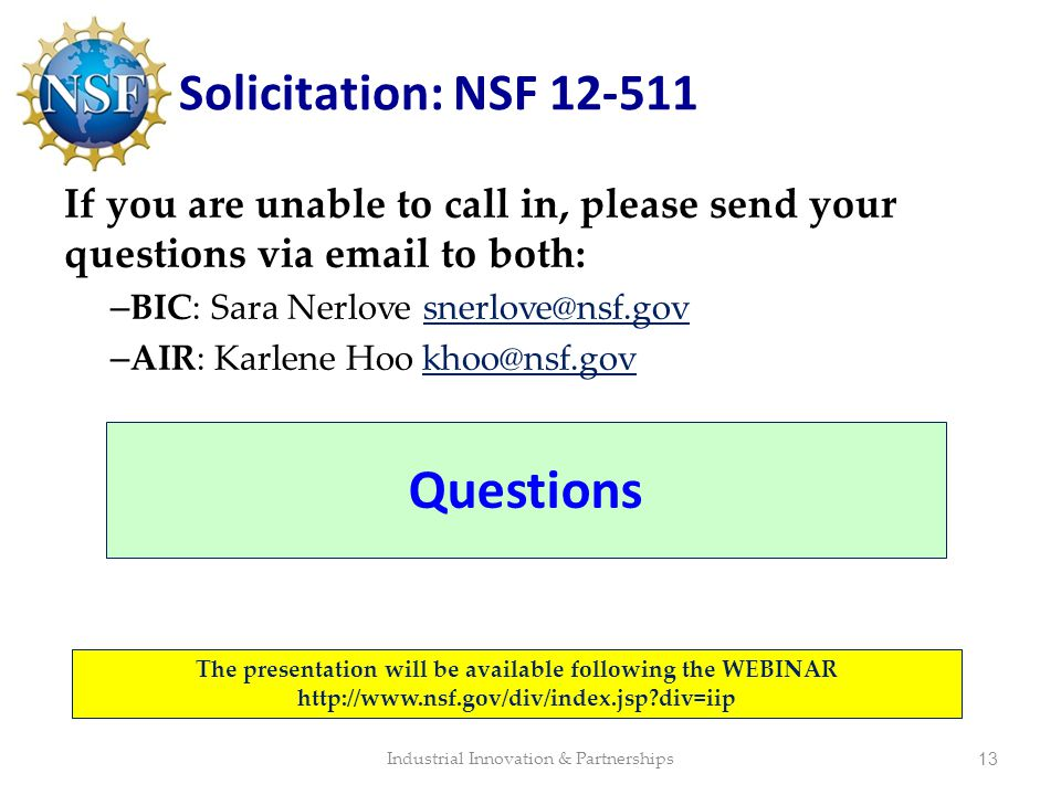 Solicitation: NSF 12-511 If you are unable to call in, please send your questions via email to both: – BIC: Sara Nerlove snerlove@nsf.gov – AIR: Karle