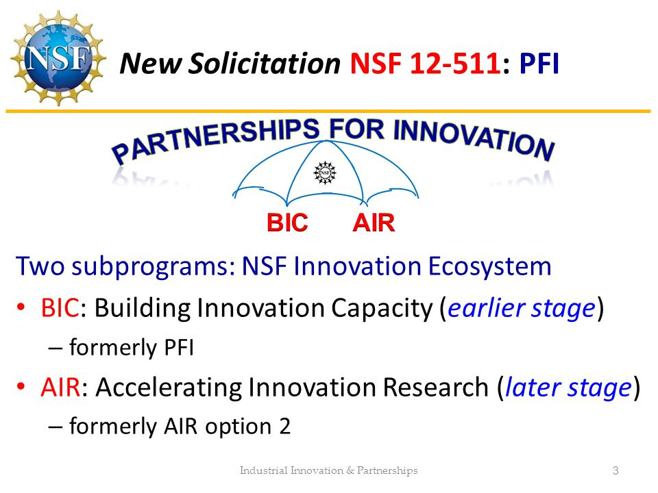 New Solicitation NSF 12-511: PFI Two subprograms: NSF Innovation Ecosystem BIC: Building Innovation Capacity (earlier stage) – formerly PFI AIR: Accel