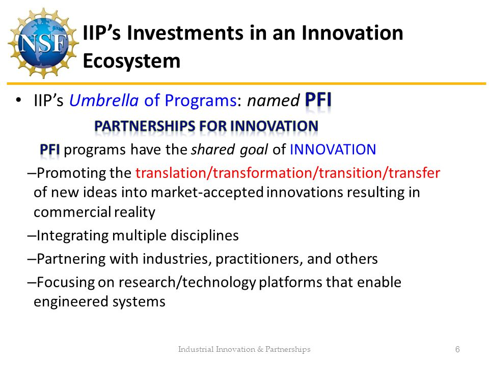 IIP's Investments in an Innovation Ecosystem Industrial Innovation & Partnerships 6