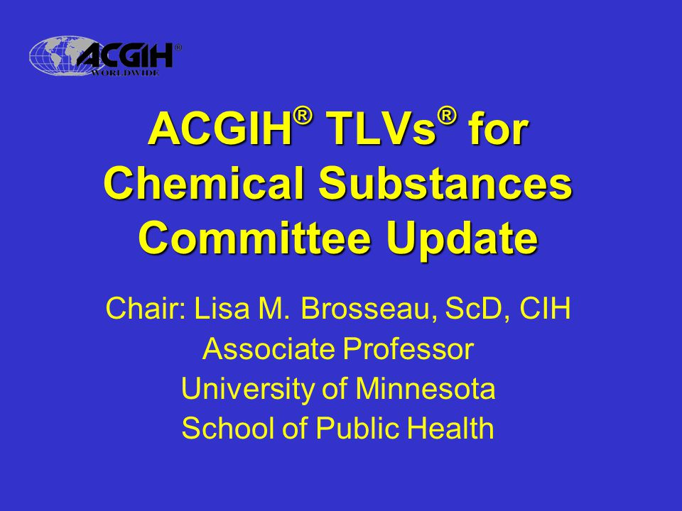 ACGIH ® TLVs ® for Chemical Substances Committee Update Chair: Lisa M.