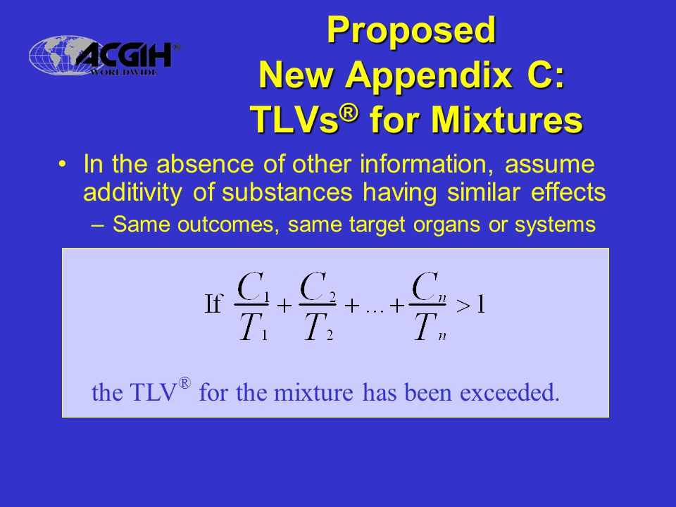 Proposed New Appendix C: TLVs ® for Mixtures In the absence of other information, assume additivity of substances having similar effects –Same outcomes, same target organs or systems the TLV ® for the mixture has been exceeded.