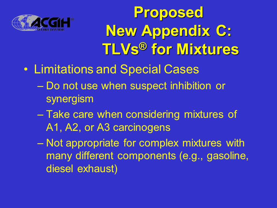 Proposed New Appendix C: TLVs ® for Mixtures Limitations and Special Cases –Do not use when suspect inhibition or synergism –Take care when considering mixtures of A1, A2, or A3 carcinogens –Not appropriate for complex mixtures with many different components (e.g., gasoline, diesel exhaust)