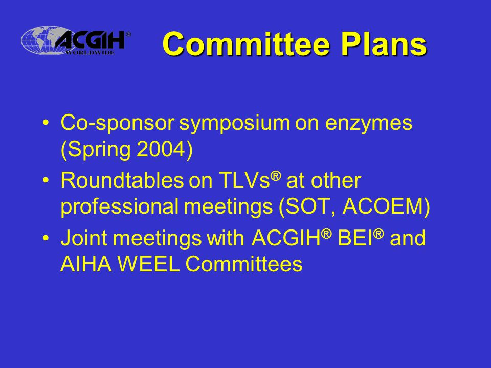 Committee Plans Co-sponsor symposium on enzymes (Spring 2004) Roundtables on TLVs ® at other professional meetings (SOT, ACOEM) Joint meetings with ACGIH ® BEI ® and AIHA WEEL Committees