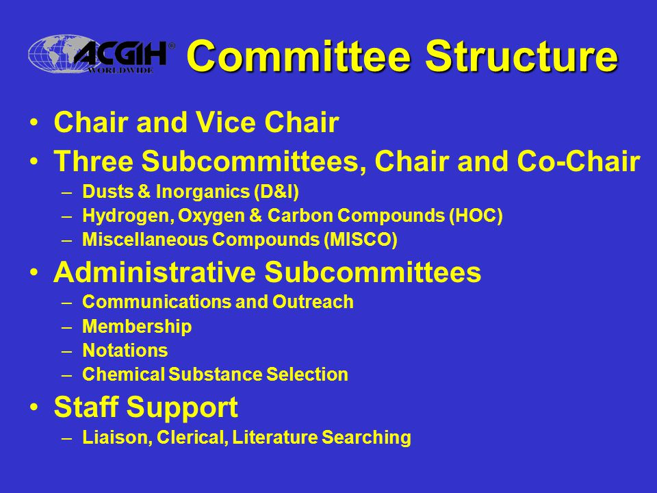 Committee Activities Notations –Complete re-write of Introduction to the TLV ® -CS section of the book –Improved definition and categorization of TLV ® Basis Communications –Symposia on substances under study Membership –Recruitment, especially of physicians and epidemiologists –Bill Wagner Award & member recognition Chemical Substance Selection –Refining the selection process