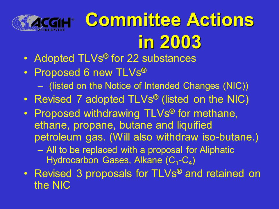 Committee Actions in 2003 (Cont'd) Adopted a new Appendix E for Particulates (Insoluble or Poorly Soluble) Not Otherwise Specified (PNOS) Developed new Documentation for 2 substances (no change in values) Changed the name of one TLV ® and kept on the NIC with revised recommendations Retained 4 proposed TLVs ® on the NIC Withdrew 2 proposed TLVs ® from the NIC