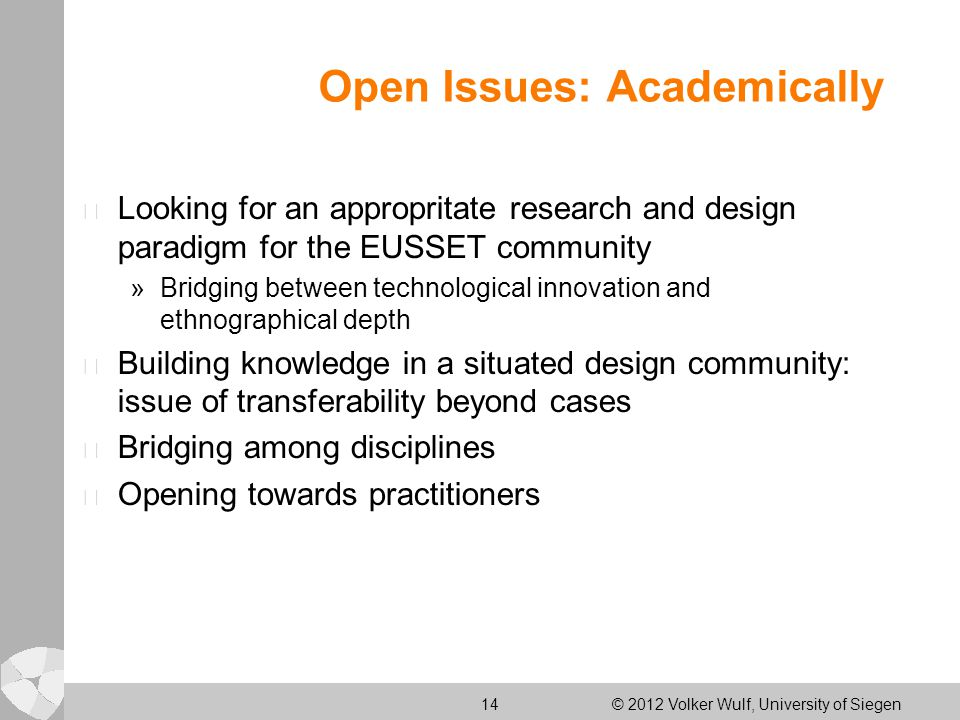 14 © 2012 Volker Wulf, University of Siegen Open Issues: Academically l Looking for an appropritate research and design paradigm for the EUSSET community »Bridging between technological innovation and ethnographical depth l Building knowledge in a situated design community: issue of transferability beyond cases l Bridging among disciplines l Opening towards practitioners