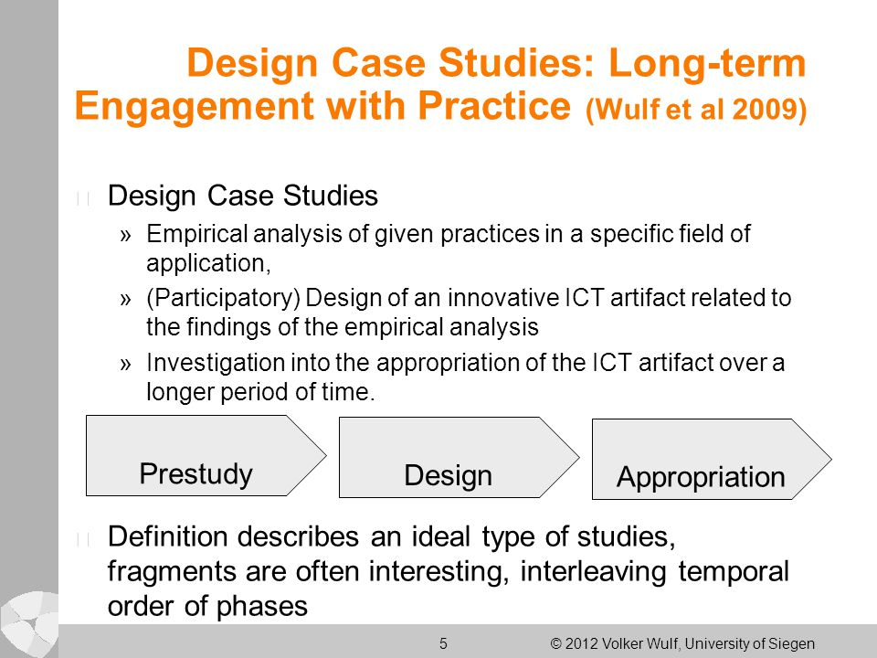 5 © 2012 Volker Wulf, University of Siegen Design Case Studies: Long-term Engagement with Practice (Wulf et al 2009) l Design Case Studies »Empirical analysis of given practices in a specific field of application, »(Participatory) Design of an innovative ICT artifact related to the findings of the empirical analysis »Investigation into the appropriation of the ICT artifact over a longer period of time.