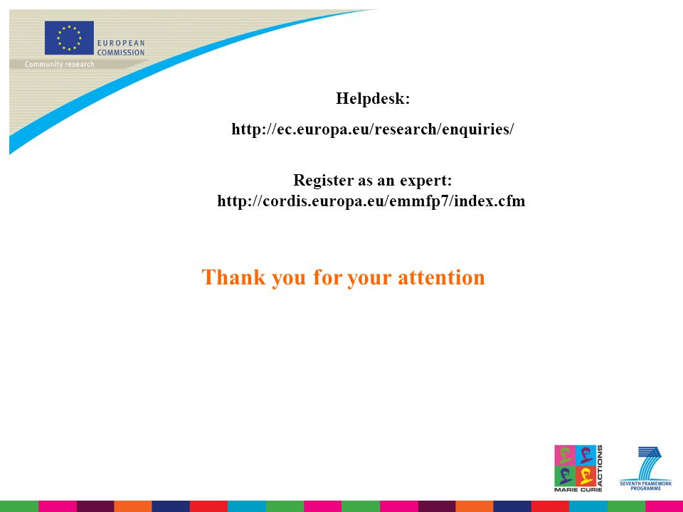 Thank you for your attention Helpdesk: http://ec.europa.eu/research/enquiries/ Register as an expert: http://cordis.europa.eu/emmfp7/index.cfm