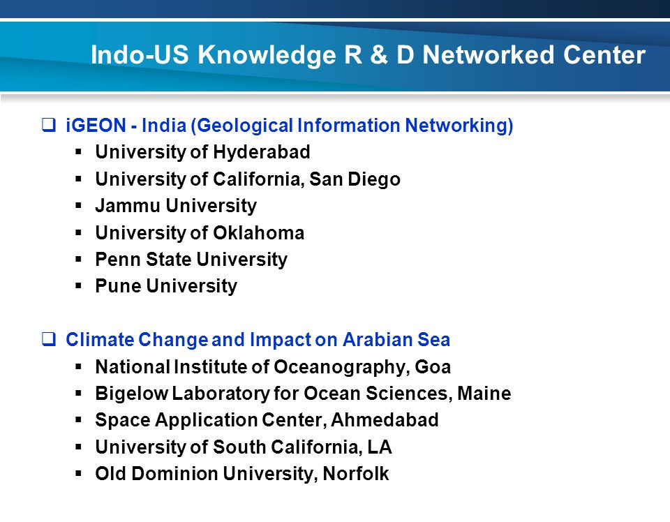 Indo-US Knowledge R & D Networked Center  iGEON - India (Geological Information Networking)  University of Hyderabad  University of California, San Diego  Jammu University  University of Oklahoma  Penn State University  Pune University  Climate Change and Impact on Arabian Sea  National Institute of Oceanography, Goa  Bigelow Laboratory for Ocean Sciences, Maine  Space Application Center, Ahmedabad  University of South California, LA  Old Dominion University, Norfolk