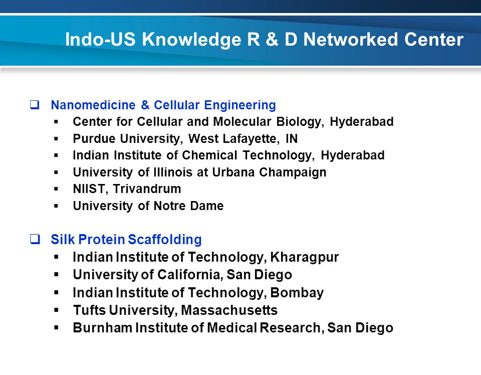 Indo-US Knowledge R & D Networked Center  Nanomedicine & Cellular Engineering  Center for Cellular and Molecular Biology, Hyderabad  Purdue University, West Lafayette, IN  Indian Institute of Chemical Technology, Hyderabad  University of Illinois at Urbana Champaign  NIIST, Trivandrum  University of Notre Dame  Silk Protein Scaffolding  Indian Institute of Technology, Kharagpur  University of California, San Diego  Indian Institute of Technology, Bombay  Tufts University, Massachusetts  Burnham Institute of Medical Research, San Diego