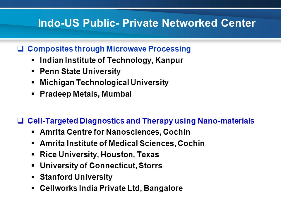 Indo-US Public- Private Networked Center  Composites through Microwave Processing  Indian Institute of Technology, Kanpur  Penn State University  Michigan Technological University  Pradeep Metals, Mumbai  Cell-Targeted Diagnostics and Therapy using Nano-materials  Amrita Centre for Nanosciences, Cochin  Amrita Institute of Medical Sciences, Cochin  Rice University, Houston, Texas  University of Connecticut, Storrs  Stanford University  Cellworks India Private Ltd, Bangalore