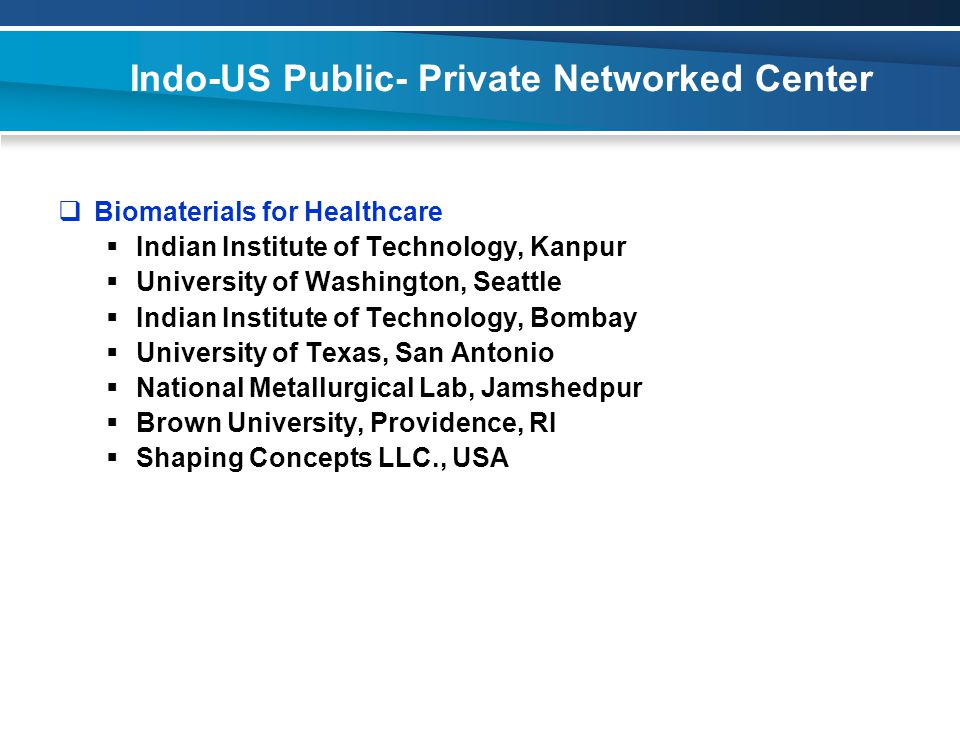 Indo-US Public- Private Networked Center  Biomaterials for Healthcare  Indian Institute of Technology, Kanpur  University of Washington, Seattle  Indian Institute of Technology, Bombay  University of Texas, San Antonio  National Metallurgical Lab, Jamshedpur  Brown University, Providence, RI  Shaping Concepts LLC., USA
