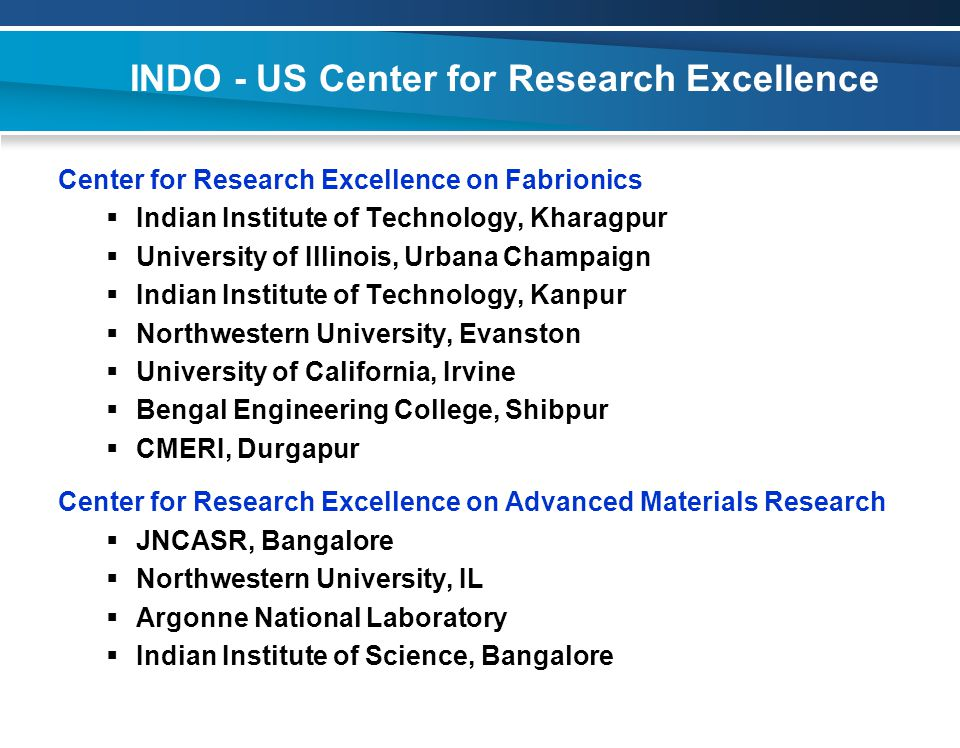 INDO - US Center for Research Excellence Center for Research Excellence on Fabrionics  Indian Institute of Technology, Kharagpur  University of Illinois, Urbana Champaign  Indian Institute of Technology, Kanpur  Northwestern University, Evanston  University of California, Irvine  Bengal Engineering College, Shibpur  CMERI, Durgapur Center for Research Excellence on Advanced Materials Research  JNCASR, Bangalore  Northwestern University, IL  Argonne National Laboratory  Indian Institute of Science, Bangalore