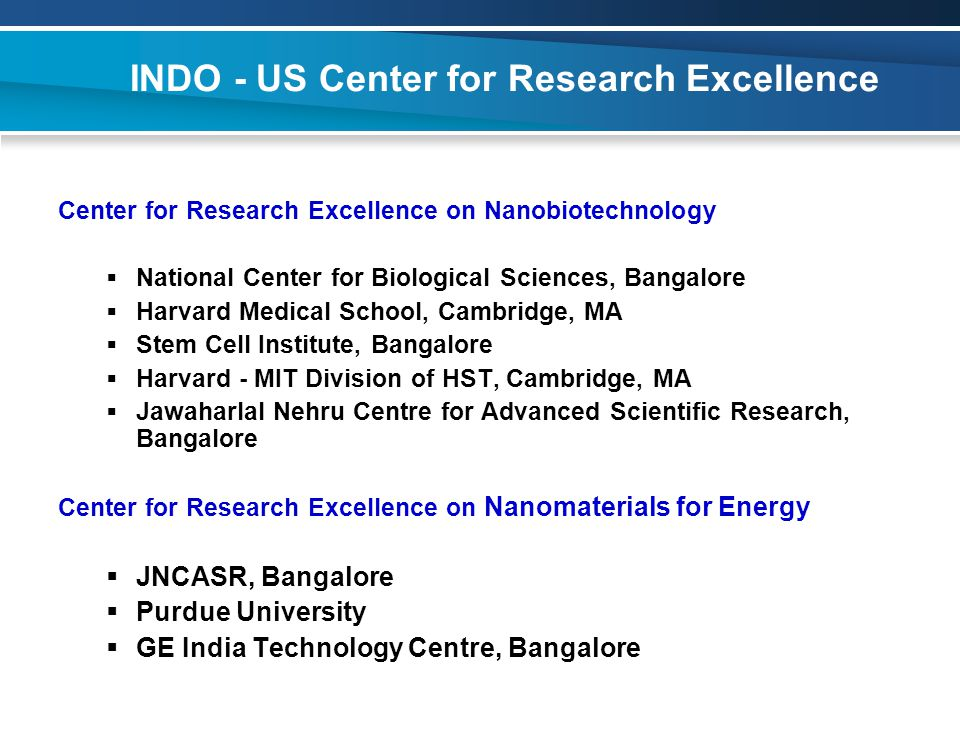 INDO - US Center for Research Excellence Center for Research Excellence on Nanobiotechnology  National Center for Biological Sciences, Bangalore  Harvard Medical School, Cambridge, MA  Stem Cell Institute, Bangalore  Harvard - MIT Division of HST, Cambridge, MA  Jawaharlal Nehru Centre for Advanced Scientific Research, Bangalore Center for Research Excellence on Nanomaterials for Energy  JNCASR, Bangalore  Purdue University  GE India Technology Centre, Bangalore