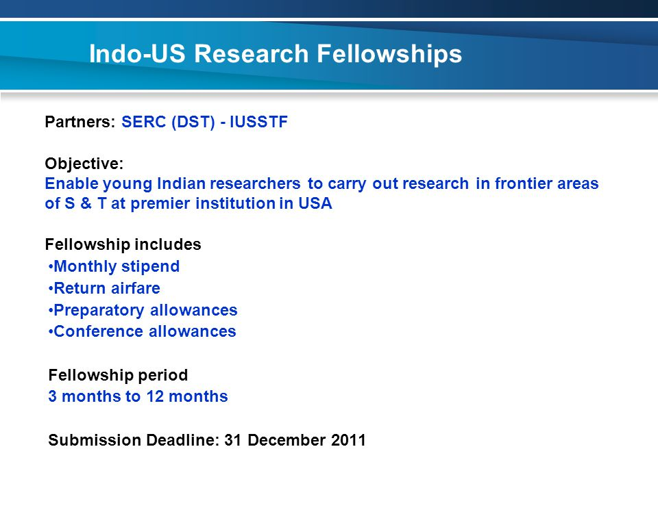 Indo-US Research Fellowships Partners: SERC (DST) - IUSSTF Objective: Enable young Indian researchers to carry out research in frontier areas of S & T at premier institution in USA Fellowship includes Monthly stipend Return airfare Preparatory allowances Conference allowances Fellowship period 3 months to 12 months Submission Deadline: 31 December 2011