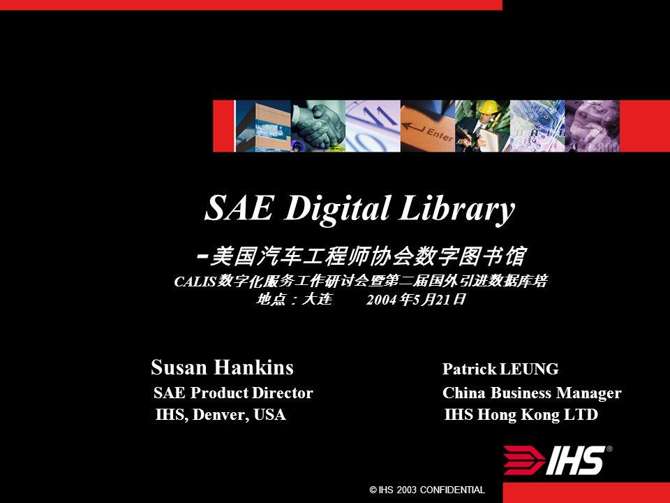© IHS 2003 CONFIDENTIAL1 SAE Digital Library - 美国汽车工程师协会数字图书馆 CALIS 数字化服务工作研讨会暨第二届国外引进数据库培 地点:大连 2004 年 5 月 21 日 Susan Hankins Patrick LEUNG SAE Product Director China Business Manager IHS, Denver, USA IHS Hong Kong LTD