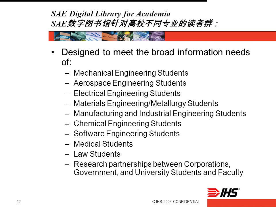 © IHS 2003 CONFIDENTIAL12 SAE Digital Library for Academia SAE 数字图书馆针对高校不同专业的读者群: Designed to meet the broad information needs of: –Mechanical Enginee