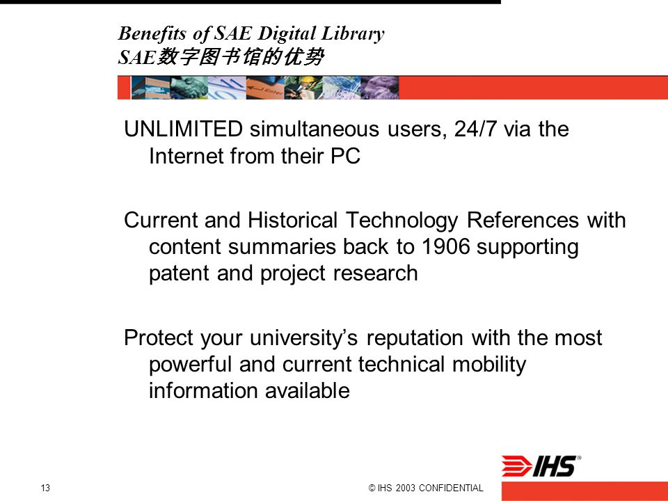 © IHS 2003 CONFIDENTIAL13 Benefits of SAE Digital Library SAE 数字图书馆的优势 UNLIMITED simultaneous users, 24/7 via the Internet from their PC Current and H