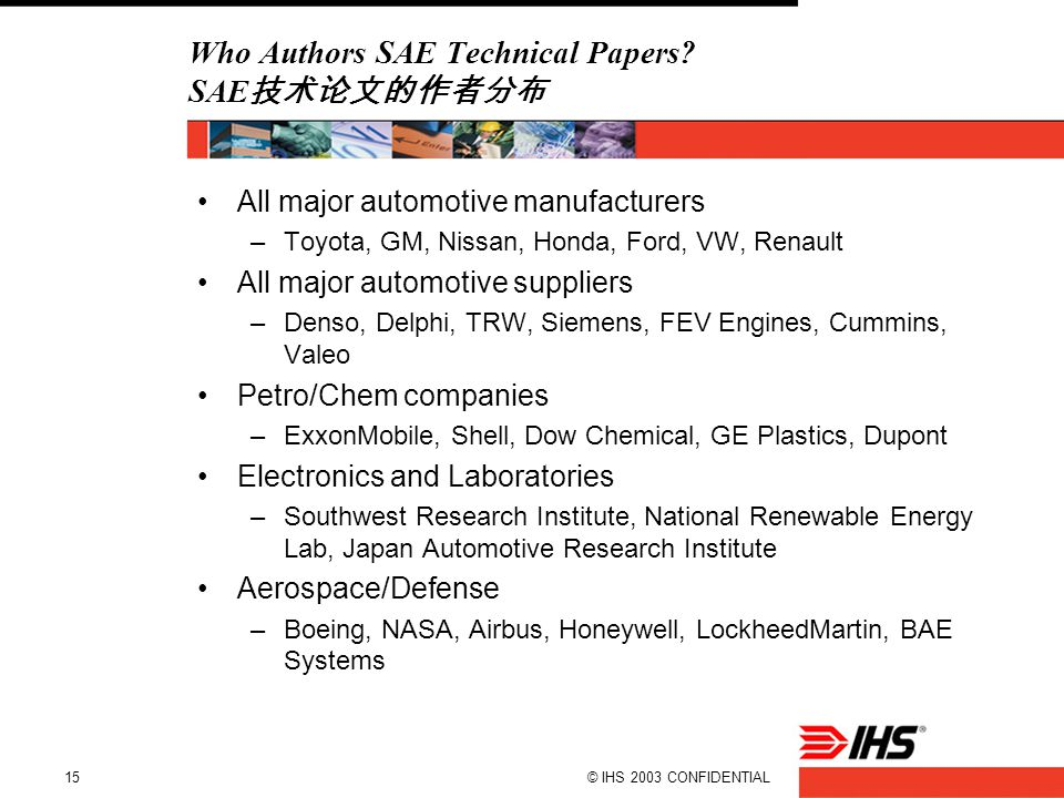 © IHS 2003 CONFIDENTIAL15 Who Authors SAE Technical Papers? SAE 技术论文的作者分布 All major automotive manufacturers –Toyota, GM, Nissan, Honda, Ford, VW, Ren