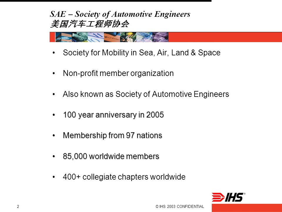 © IHS 2003 CONFIDENTIAL2 SAE – Society of Automotive Engineers 美国汽车工程师协会 Society for Mobility in Sea, Air, Land & Space Non-profit member organization