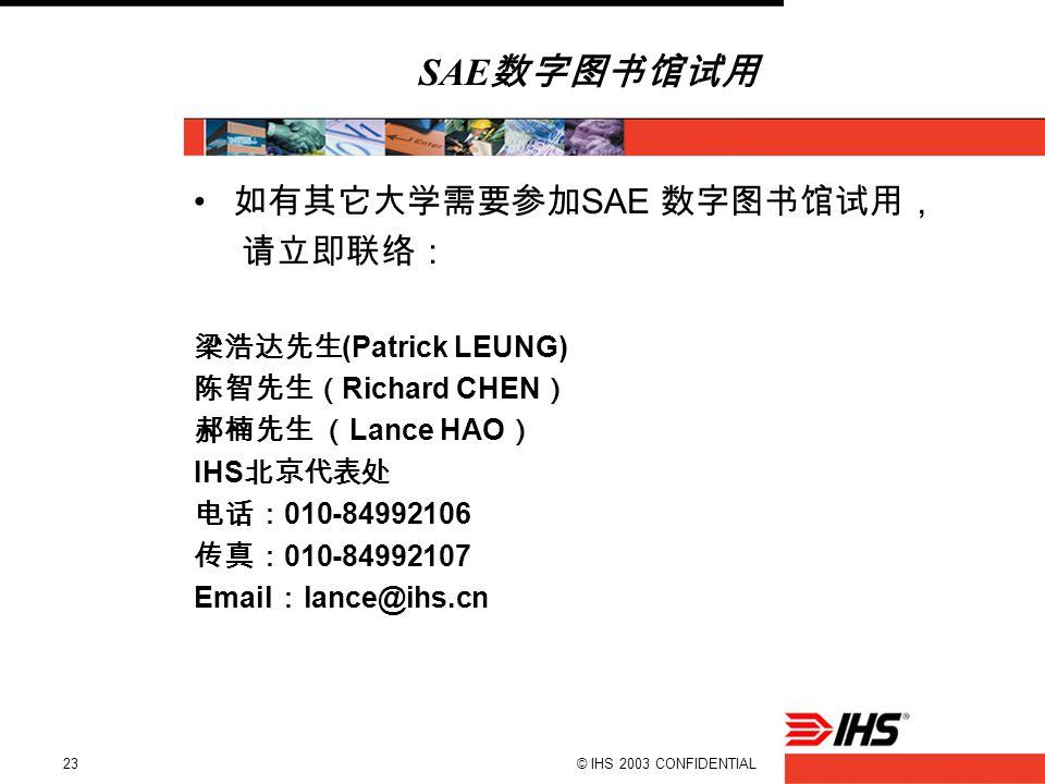 © IHS 2003 CONFIDENTIAL23 SAE 数字图书馆试用 如有其它大学需要参加 SAE 数字图书馆试用, 请立即联络: 梁浩达先生 (Patrick LEUNG) 陈智先生( Richard CHEN ) 郝楠先生 ( Lance HAO ) IHS 北京代表处 电话: 010-84992106 传真: 010-84992107 Email : lance@ihs.cn