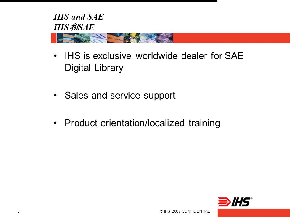 © IHS 2003 CONFIDENTIAL3 IHS and SAE IHS 和 SAE IHS is exclusive worldwide dealer for SAE Digital Library Sales and service support Product orientation