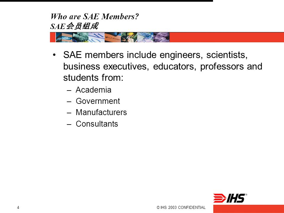 © IHS 2003 CONFIDENTIAL4 Who are SAE Members? SAE 会员组成 SAE members include engineers, scientists, business executives, educators, professors and stude