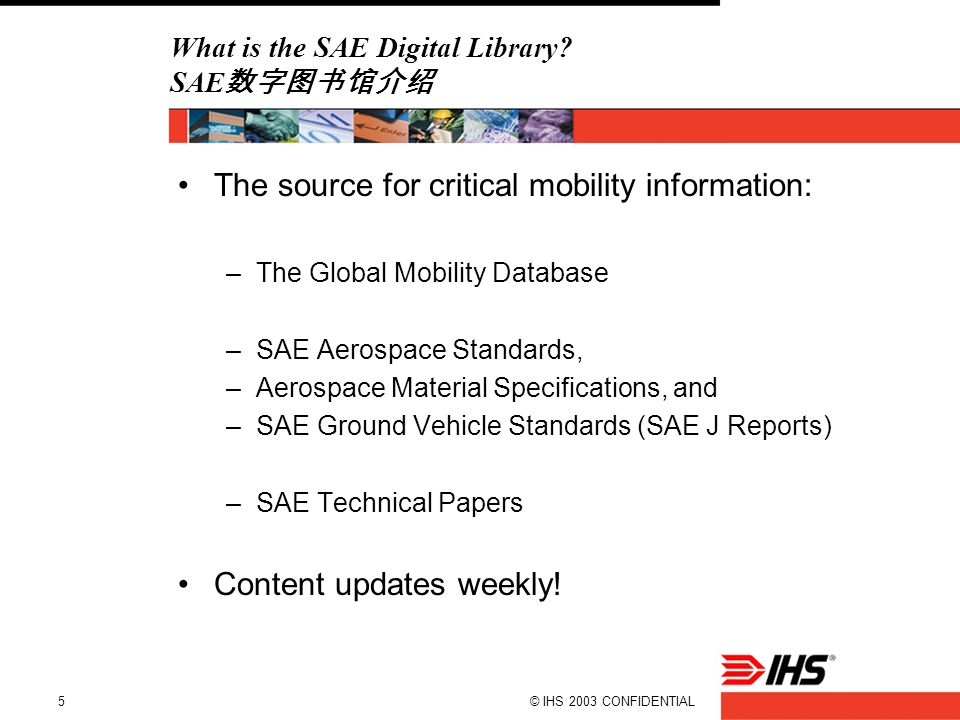 © IHS 2003 CONFIDENTIAL5 What is the SAE Digital Library? SAE 数字图书馆介绍 The source for critical mobility information: –The Global Mobility Database –SAE