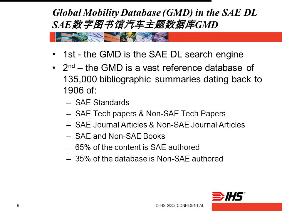 © IHS 2003 CONFIDENTIAL6 Global Mobility Database (GMD) in the SAE DL SAE 数字图书馆汽车主题数据库 GMD 1st - the GMD is the SAE DL search engine 2 nd – the GMD is