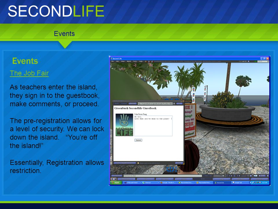 SECONDLIFE Events The Job Fair As teachers enter the island, they sign in to the guestbook, make comments, or proceed. The pre-registration allows for