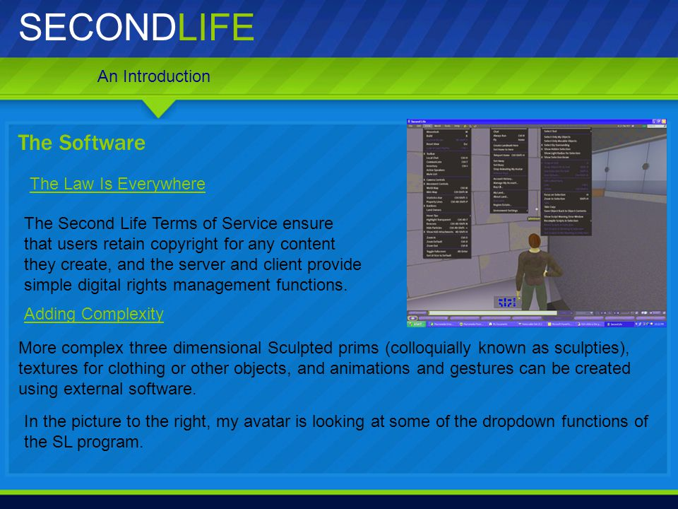 SECONDLIFE The Second Life Terms of Service ensure that users retain copyright for any content they create, and the server and client provide simple d