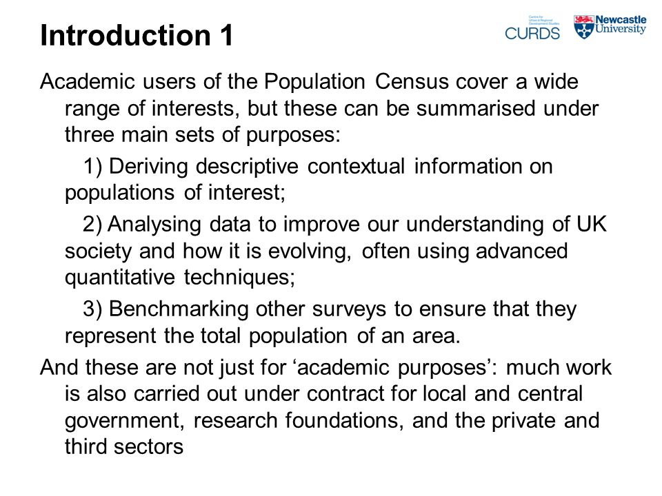 Introduction 1 Academic users of the Population Census cover a wide range of interests, but these can be summarised under three main sets of purposes: 1) Deriving descriptive contextual information on populations of interest; 2) Analysing data to improve our understanding of UK society and how it is evolving, often using advanced quantitative techniques; 3) Benchmarking other surveys to ensure that they represent the total population of an area.