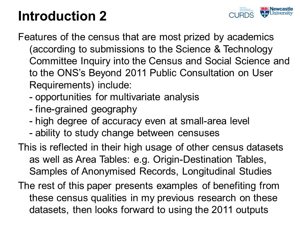 Introduction 2 Features of the census that are most prized by academics (according to submissions to the Science & Technology Committee Inquiry into the Census and Social Science and to the ONS's Beyond 2011 Public Consultation on User Requirements) include: - opportunities for multivariate analysis - fine-grained geography - high degree of accuracy even at small-area level - ability to study change between censuses This is reflected in their high usage of other census datasets as well as Area Tables: e.g.