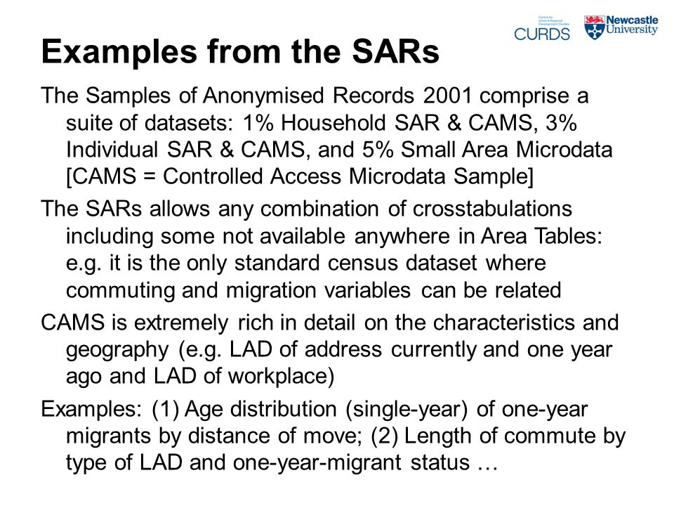 Examples from the SARs The Samples of Anonymised Records 2001 comprise a suite of datasets: 1% Household SAR & CAMS, 3% Individual SAR & CAMS, and 5% Small Area Microdata [CAMS = Controlled Access Microdata Sample] The SARs allows any combination of crosstabulations including some not available anywhere in Area Tables: e.g.