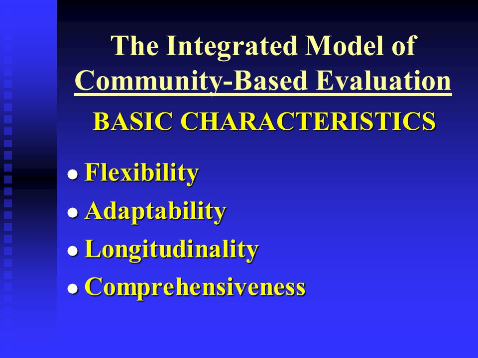 The Integrated Model of Community-Based Evaluation BASIC CHARACTERISTICS Flexibility Flexibility Adaptability Adaptability Longitudinality Longitudinality Comprehensiveness Comprehensiveness