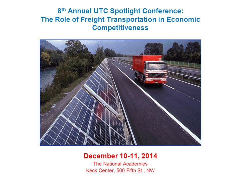 8 th Annual UTC Spotlight Conference: The Role of Freight Transportation in Economic Competitiveness December 10-11, 2014 The National Academies Keck