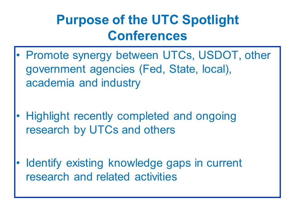 Purpose of the UTC Spotlight Conferences Promote synergy between UTCs, USDOT, other government agencies (Fed, State, local), academia and industry Highlight recently completed and ongoing research by UTCs and others Identify existing knowledge gaps in current research and related activities